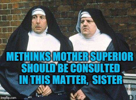 METHINKS MOTHER SUPERIOR SHOULD BE CONSULTED IN THIS MATTER,  SISTER | made w/ Imgflip meme maker