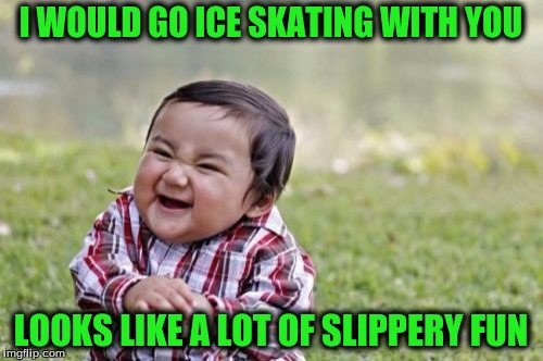 Evil Toddler Meme | I WOULD GO ICE SKATING WITH YOU LOOKS LIKE A LOT OF SLIPPERY FUN | image tagged in memes,evil toddler | made w/ Imgflip meme maker