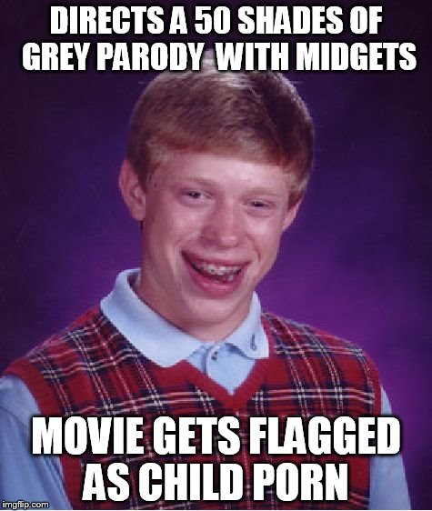 Bad Luck Brian Meme | DIRECTS A 50 SHADES OF  GREY PARODY  WITH MIDGETS MOVIE GETS FLAGGED AS CHILD PORN | image tagged in memes,bad luck brian | made w/ Imgflip meme maker