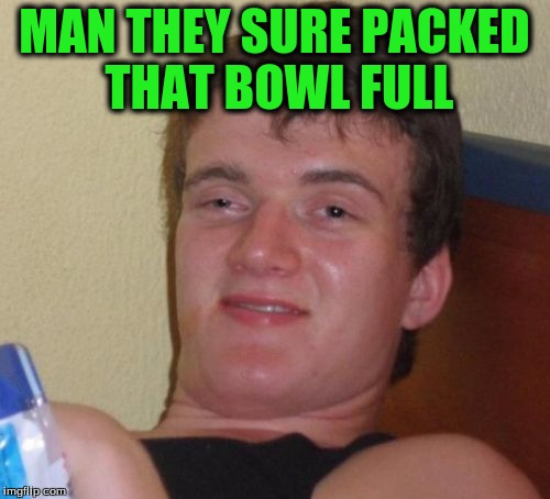 10 Guy Meme | MAN THEY SURE PACKED THAT BOWL FULL | image tagged in memes,10 guy | made w/ Imgflip meme maker