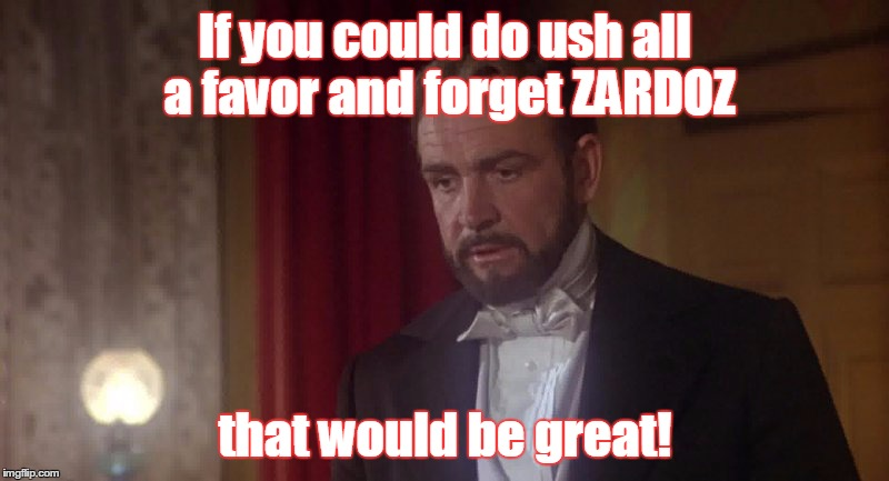 If you could do ush all a favor and forget ZARDOZ that would be great! | made w/ Imgflip meme maker