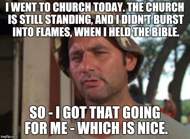 So I Got That Goin For Me Which Is Nice Meme | I WENT TO CHURCH TODAY. THE CHURCH IS STILL STANDING, AND I DIDN'T BURST INTO FLAMES, WHEN I HELD THE BIBLE. SO - I GOT THAT GOING FOR ME -  | image tagged in memes,so i got that goin for me which is nice | made w/ Imgflip meme maker