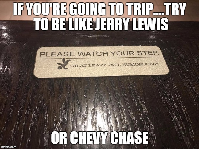 This restaurant label is fine with you falling off the elevated booth, as long as you do so in a humorous manner | IF YOU'RE GOING TO TRIP....TRY TO BE LIKE JERRY LEWIS OR CHEVY CHASE | image tagged in falling,trip,chevy chase | made w/ Imgflip meme maker