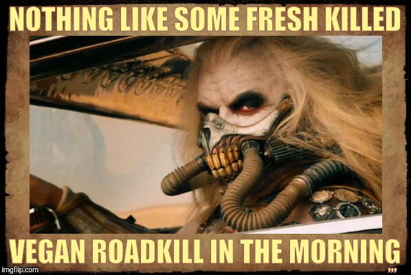 Because plants are people too,,, | NOTHING LIKE SOME FRESH KILLED VEGAN ROADKILL IN THE MORNING ,,, | image tagged in vegan diet,save a plant,eat a vegan,mad max fury road,mad max, immortan joe shall say   | made w/ Imgflip meme maker