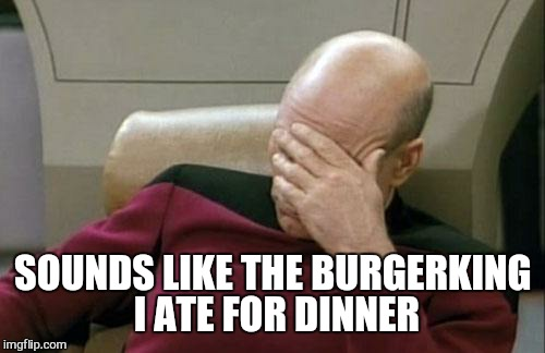 Captain Picard Facepalm Meme | SOUNDS LIKE THE BURGERKING I ATE FOR DINNER | image tagged in memes,captain picard facepalm | made w/ Imgflip meme maker