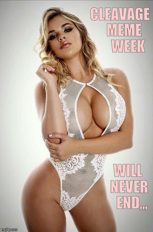 For tha sake of us all, and then some,,, | CLEAVAGE   MEME      WEEK WILL NEVER   END,,, | image tagged in cleavage week,a mushuthedog event,boom boom boobs,cleavage,dayum | made w/ Imgflip meme maker