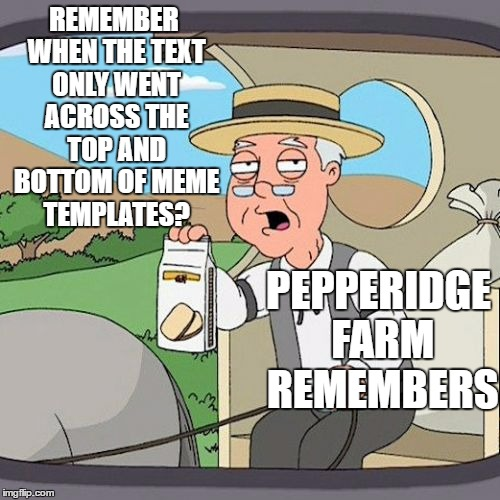 Pepperidge Farm Remembers Meme | REMEMBER WHEN THE TEXT ONLY WENT ACROSS THE TOP AND BOTTOM OF MEME TEMPLATES? PEPPERIDGE FARM REMEMBERS | image tagged in memes,pepperidge farm remembers | made w/ Imgflip meme maker
