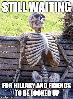 Waiting Skeleton Meme | STILL WAITING FOR HILLARY AND FRIENDS TO BE LOCKED UP | image tagged in memes,waiting skeleton | made w/ Imgflip meme maker