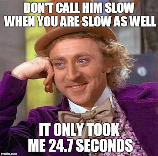 Creepy Condescending Wonka Meme | DON'T CALL HIM SLOW WHEN YOU ARE SLOW AS WELL IT ONLY TOOK ME 24.7 SECONDS | image tagged in memes,creepy condescending wonka | made w/ Imgflip meme maker