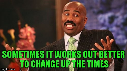 Steve Harvey Meme | SOMETIMES IT WORKS OUT BETTER TO CHANGE UP THE TIMES | image tagged in memes,steve harvey | made w/ Imgflip meme maker