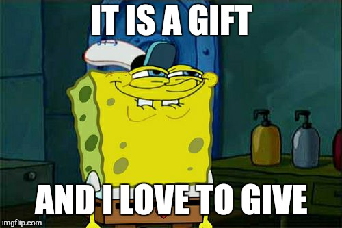 Dont You Squidward Meme | IT IS A GIFT AND I LOVE TO GIVE | image tagged in memes,dont you squidward | made w/ Imgflip meme maker