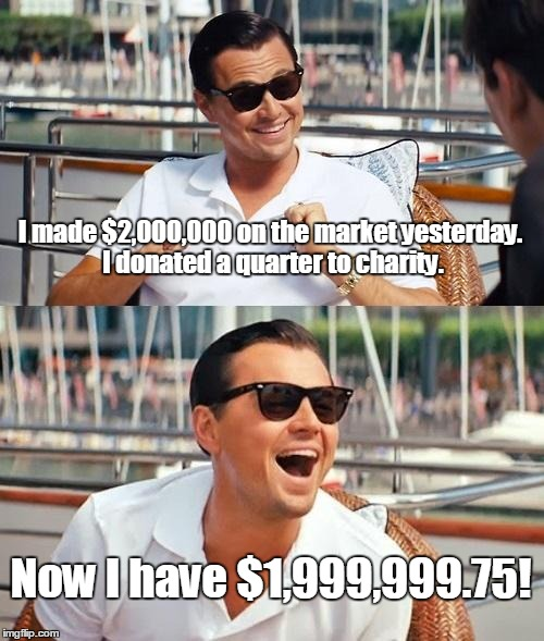 Leonardo Dicaprio Wolf Of Wall Street Meme | I made $2,000,000 on the market yesterday. I donated a quarter to charity. Now I have $1,999,999.75! | image tagged in memes,leonardo dicaprio wolf of wall street | made w/ Imgflip meme maker