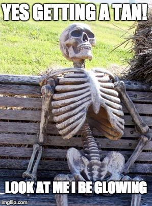 Waiting Skeleton Meme | YES GETTING A TAN! LOOK AT ME I BE GLOWING | image tagged in memes,waiting skeleton | made w/ Imgflip meme maker