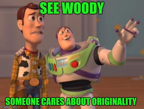 X, X Everywhere Meme | SEE WOODY SOMEONE CARES ABOUT ORIGINALITY | image tagged in memes,x,x everywhere,x x everywhere | made w/ Imgflip meme maker