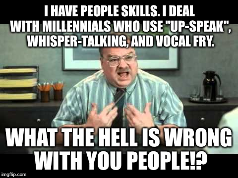 "Office Space Annoyed By Millennials Up Speak Whisper Talk And Vocal Fry | I HAVE PEOPLE SKILLS. I DEAL WITH MILLENNIALS WHO USE ""UP-SPEAK"", WHISPER-TALKING, AND VOCAL FRY. WHAT THE HELL IS WRONG WITH YOU PEOPLE!? 