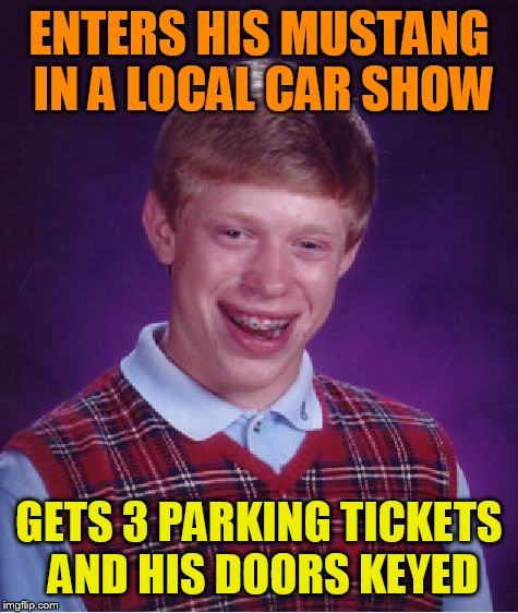 Bad Luck Brian Meme | ENTERS HIS MUSTANG IN A LOCAL CAR SHOW GETS 3 PARKING TICKETS AND HIS DOORS KEYED | image tagged in memes,bad luck brian | made w/ Imgflip meme maker