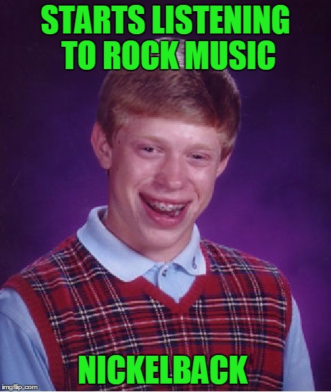 Rock week: Bad Rock Brian | STARTS LISTENING TO ROCK MUSIC NICKELBACK | image tagged in memes,bad luck brian,rock week | made w/ Imgflip meme maker