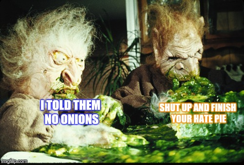 SHUT UP AND FINISH YOUR HATE PIE I TOLD THEM NO ONIONS | made w/ Imgflip meme maker