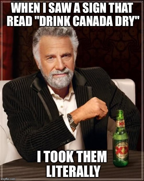 "The Most Interesting Man In The World Meme | WHEN I SAW A SIGN THAT READ ""DRINK CANADA DRY"" I TOOK THEM LITERALLY 
