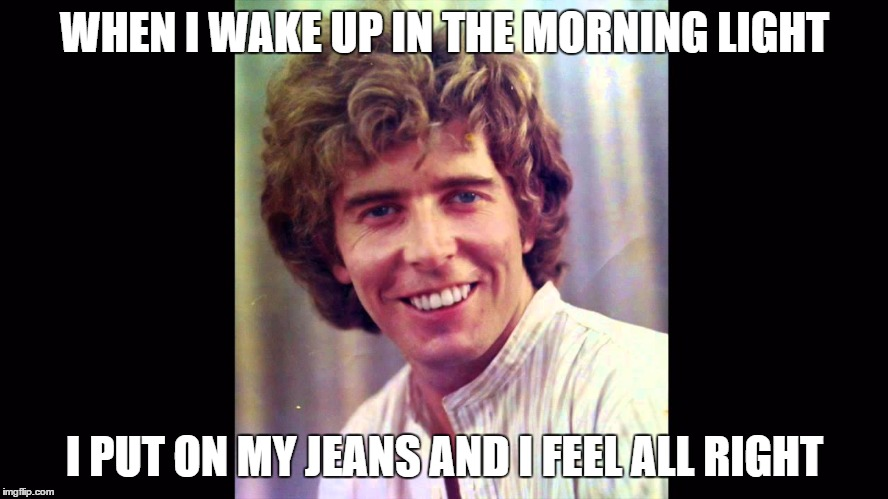 He's a Lord, now. Back then, he was just a rocker.  Do you remember him? | WHEN I WAKE UP IN THE MORNING LIGHT I PUT ON MY JEANS AND I FEEL ALL RIGHT | image tagged in rock week,jeans | made w/ Imgflip meme maker