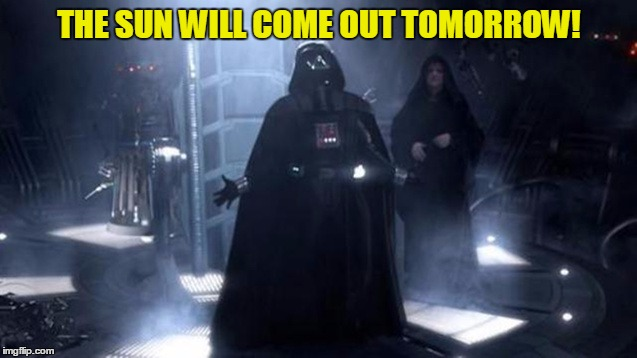 Vader sings show tunes  | THE SUN WILL COME OUT TOMORROW! | image tagged in darth vader | made w/ Imgflip meme maker