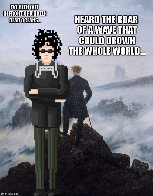 Wanderer over dead Oceans - Bob Dylan | I'VE BEEN OUT IN FRONT OF A DOZEN DEAD OCEANS... HEARD THE ROAR OF A WAVE THAT COULD DROWN THE WHOLE WORLD... | image tagged in bob dylan,rock music,literature,pixel art,a hard rain's a-gonna fall,romanticism | made w/ Imgflip meme maker