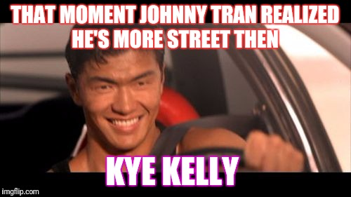 Fast Furious Johnny Tran | THAT MOMENT JOHNNY TRAN REALIZED HE'S MORE STREET THEN KYE KELLY | image tagged in memes,fast furious johnny tran | made w/ Imgflip meme maker
