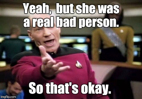 Picard Wtf Meme | Yeah,  but she was a real bad person. So that's okay. | image tagged in memes,picard wtf | made w/ Imgflip meme maker