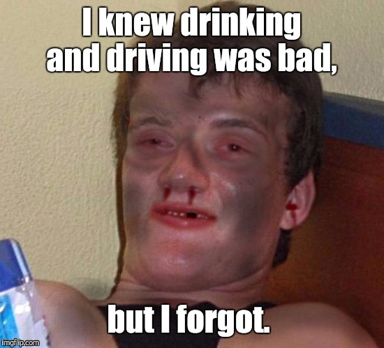 1m9k9c.jpg | I knew drinking and driving was bad, but I forgot. | image tagged in 1m9k9cjpg | made w/ Imgflip meme maker