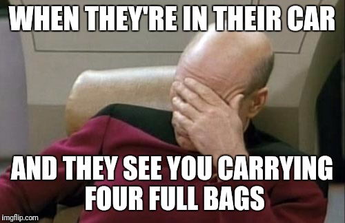 Hoping you don't see them!  lol | WHEN THEY'RE IN THEIR CAR AND THEY SEE YOU CARRYING FOUR FULL BAGS | image tagged in memes,captain picard facepalm | made w/ Imgflip meme maker