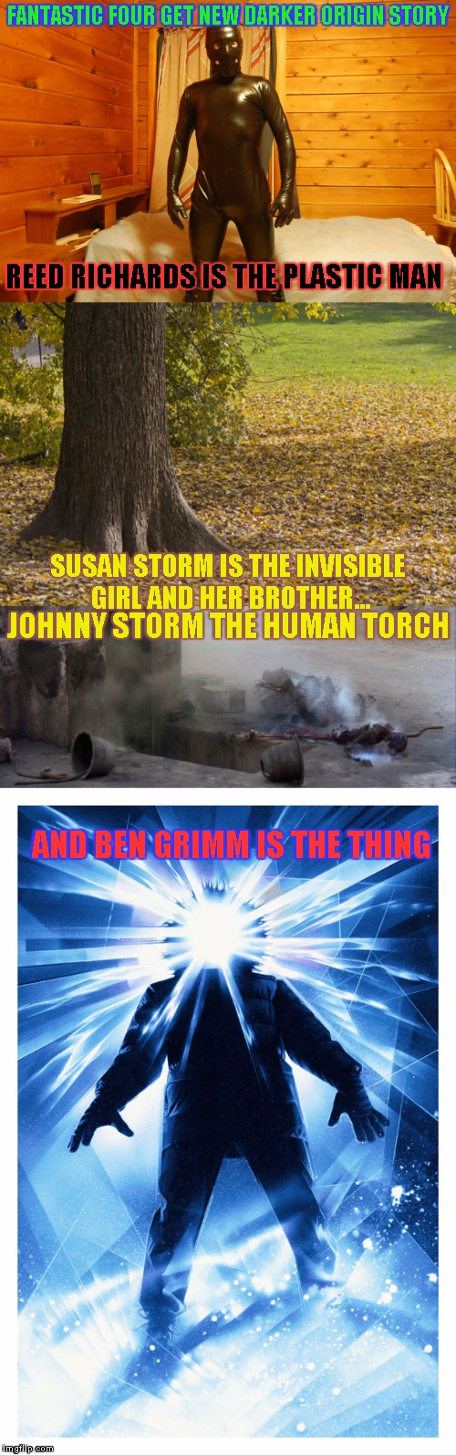 Kicking Superhero Week off early | FANTASTIC FOUR GET NEW DARKER ORIGIN STORY JOHNNY STORM THE HUMAN TORCH REED RICHARDS IS THE PLASTIC MAN SUSAN STORM IS THE INVISIBLE GIRL A | image tagged in fantastic four,superhero week | made w/ Imgflip meme maker