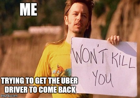 ME TRYING TO GET THE UBER DRIVER TO COME BACK | image tagged in memes | made w/ Imgflip meme maker