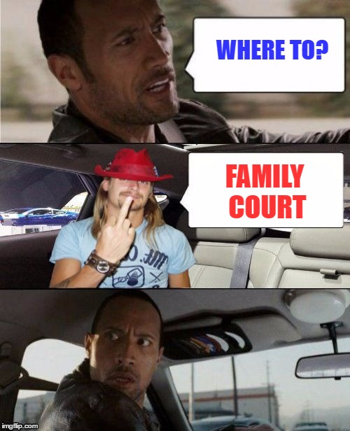 Uh oh . . . | WHERE TO? FAMILY COURT | image tagged in the rock driving kid rock,memes | made w/ Imgflip meme maker