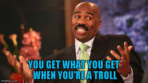 Steve Harvey Meme | YOU GET WHAT YOU GET WHEN YOU'RE A TROLL | image tagged in memes,steve harvey | made w/ Imgflip meme maker