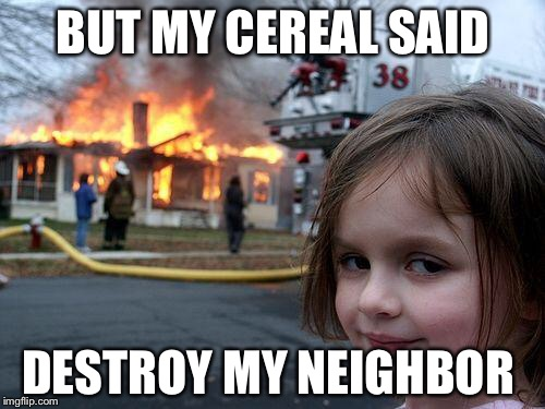 Disaster Girl Meme | BUT MY CEREAL SAID DESTROY MY NEIGHBOR | image tagged in memes,disaster girl | made w/ Imgflip meme maker