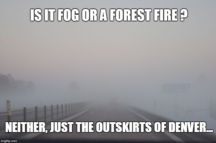 Fog or fire | IS IT FOG OR A FOREST FIRE ? NEITHER, JUST THE OUTSKIRTS OF DENVER... | image tagged in fog,fire,denver | made w/ Imgflip meme maker