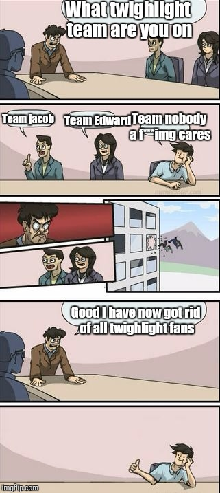 Boardroom Meeting Sugg 2 | What twighlight team are you on Good I have now got rid of all twighlight fans Team nobody a f***img cares Team Edward Team jacob | image tagged in boardroom meeting sugg 2,funny,memes,funny memes,twilight,still a better love story than twilight | made w/ Imgflip meme maker