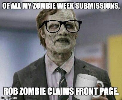 OF ALL MY ZOMBIE WEEK SUBMISSIONS, ROB ZOMBIE CLAIMS FRONT PAGE. | made w/ Imgflip meme maker