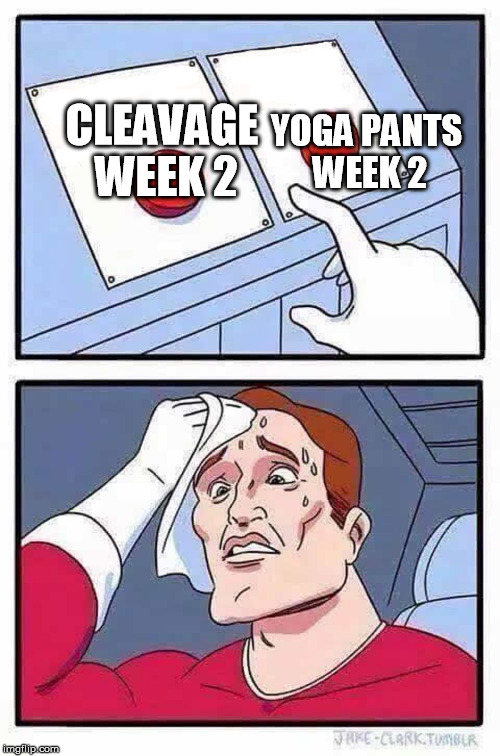 decisions | CLEAVAGE WEEK 2 YOGA PANTS WEEK 2 | image tagged in decisions,funny,cleavage week,yoga pants week,memes | made w/ Imgflip meme maker
