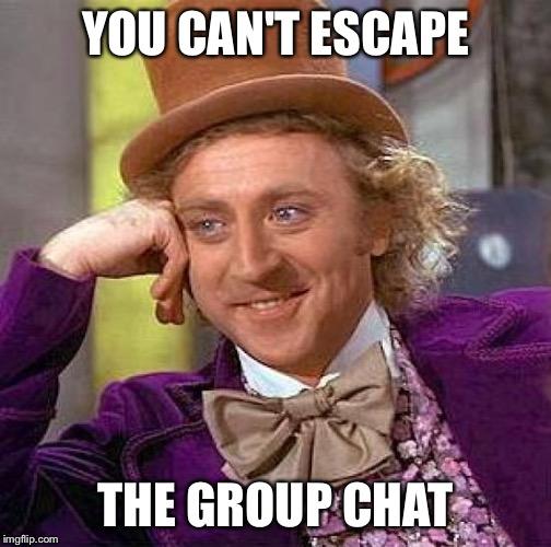 Creepy Condescending Wonka Meme | YOU CAN'T ESCAPE THE GROUP CHAT | image tagged in memes,creepy condescending wonka | made w/ Imgflip meme maker