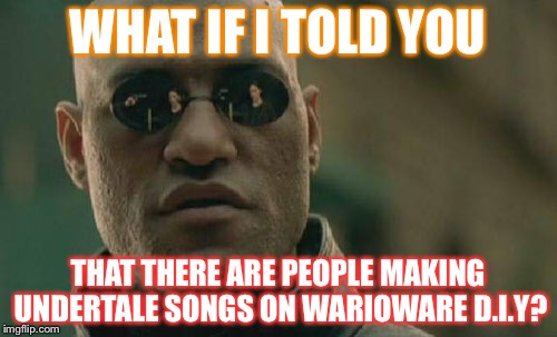 Well,well...It reached WarioWare D.I.Y. | WHAT IF I TOLD YOU THAT THERE ARE PEOPLE MAKING UNDERTALE SONGS ON WARIOWARE D.I.Y? | image tagged in memes,matrix morpheus | made w/ Imgflip meme maker