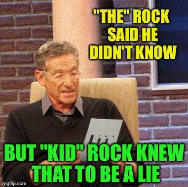 "Maury Lie Detector Meme | ""THE"" ROCK SAID HE DIDN'T KNOW BUT ""KID"" ROCK KNEW THAT TO BE A LIE 