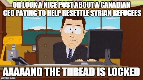 Aaaaand Its Gone Meme | OH LOOK A NICE POST ABOUT A CANADIAN CEO PAYING TO HELP RESETTLE SYRIAN REFUGEES AAAAAND THE THREAD IS LOCKED | image tagged in memes,aaaaand its gone,AdviceAnimals | made w/ Imgflip meme maker