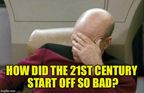 Captain Picard Facepalm Meme | HOW DID THE 21ST CENTURY START OFF SO BAD? | image tagged in memes,captain picard facepalm | made w/ Imgflip meme maker