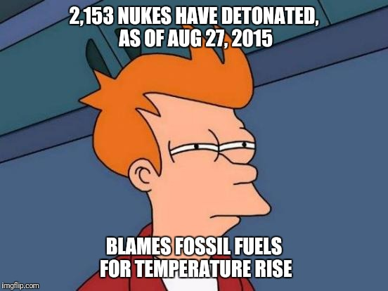 Futurama Fry Meme | 2,153 NUKES HAVE DETONATED, AS OF AUG 27, 2015 BLAMES FOSSIL FUELS FOR TEMPERATURE RISE | image tagged in memes,futurama fry | made w/ Imgflip meme maker
