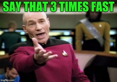 Picard Wtf Meme | SAY THAT 3 TIMES FAST | image tagged in memes,picard wtf | made w/ Imgflip meme maker