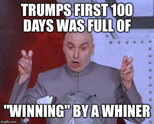 "Dr Evil Laser Meme | TRUMPS FIRST 100 DAYS WAS FULL OF ""WINNING"" BY A WHINER 