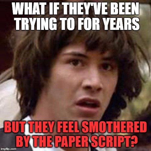 Conspiracy Keanu Meme | WHAT IF THEY'VE BEEN TRYING TO FOR YEARS BUT THEY FEEL SMOTHERED BY THE PAPER SCRIPT? | image tagged in memes,conspiracy keanu | made w/ Imgflip meme maker