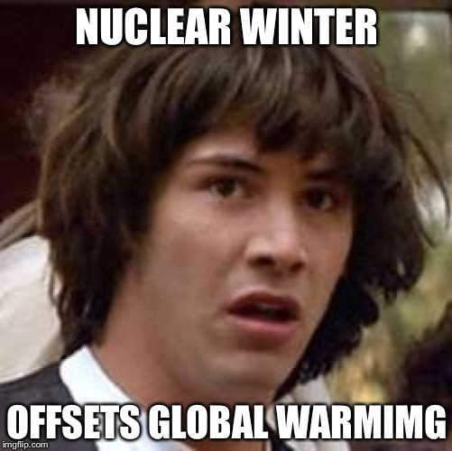 Conspiracy Keanu Meme | NUCLEAR WINTER OFFSETS GLOBAL WARMIMG | image tagged in memes,conspiracy keanu | made w/ Imgflip meme maker