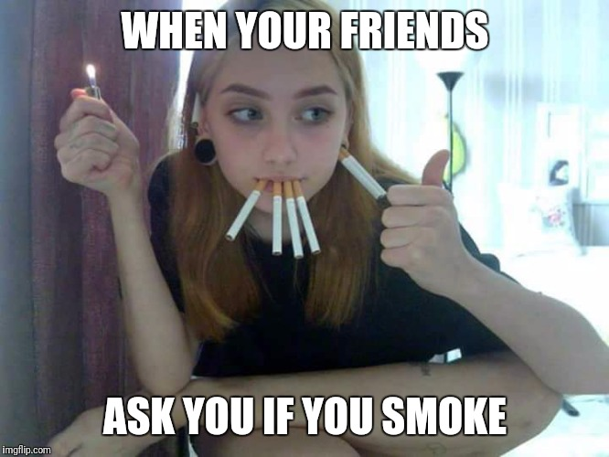 Smoke | WHEN YOUR FRIENDS ASK YOU IF YOU SMOKE | image tagged in smoke | made w/ Imgflip meme maker